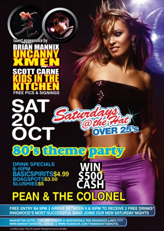 Guest appearance by Brian Mannix (Uncanny Xmen), Scott Carne (Kids in the Kitchen) Free pics & signings  Sat 20 Oct  Saturdays @ The Hat Over 25s  '80s theme party  Drink Specials 8-10pm - $4.99 Basic Spirits - $3.50 Boags Pots - $5 Slushies  Win $500 Cash  Pean & The Colonel  Free Entry b4 9pm | Arrive between 9 & 10pm to receive 2 free drinks* Ringwood's most successful band joins our new Saturday nights  Manhattan Hotel: Cnr Canterbury & Heatherdale Rds, Ringwood p: 9874 7777 www.manhattanhotel.com.au | www.facebook.com/themanhattanhotel  Conditions apply / Photo ID required / Management reserves all rights