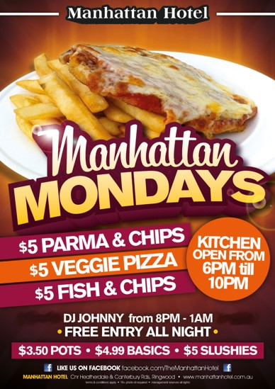 Manhattan Hotel  Manhattan Mondays  $5 Parma & Chips $5 Veggie Pizza $5 Fish & Chips Kitchen Open From 6pm 'til 10pm  DJ Johnny from 8pm-1am - Free Entry All Night -  $3.50 pots - $4.99 Basics - $5 Slushies  Like us on Facebook facebook.com/TheManhattanHotel Manhattan Hotel, cnr Heatherdale & Canterbury Rds Ringwood - www.manhattanhotel.com.au Terms & conditions apply - 18+ photo ID required - Management reserves all rights
