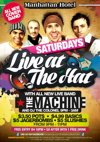 Manhattan Hotel  All New Cover Band  Saturdays Live at The Hat  With All New Live Band The Machine and DJ The Colonel 9pm-3am  $3.50 pots - $4.99 Basics $5 Jagerbombs - $5 Slushies From 9pm - 11pm  Free Entry B4 10pm - $8 after with 1 Free Drink  Like us on Facebook facebook.com/TheManhattanHotel  Manhattan Hotel, cnr Heatherdale & Canterbury Rds Ringwood - www.manhattanhotel.com.au Terms & conditions apply - 18+ photo ID required - Management reserves all rights