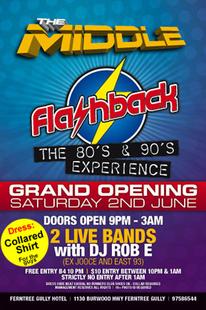 The Middle  flashback the 80s & 90s experience  Opening Saturday 2nd June  Doors open 9pm until 3am Two bands  Dress: Collared shirt for the guys  Free admission B4 10pm | $10 between 10pm & 1am No entry after 1am  Dress code: neat casual, no runners, club shoes okay, collar required Management reserves all rights | 18+ photo identification required  Ferntree Gully Hotel | 1130 Burwood Highway | 97586544