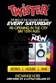 click to see Twister The best of the old and new Every Saturday Re-opening in the city Sat 15th Aug  The Old + The New  Retro | House | RnB  Exchange Hotel Cnr King St & Little Collins St