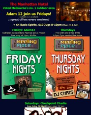 click to see The Manhattan Hotel Voted Melbourne�s no. 1 outdoor area  Adam 12 join us Fridays! Australia's no. 1 coverband and great offers every weekend + $4 Basic Spirits, $10 Jugs 8-10pm (Thur, Fri & Sat)  Fridays: Adam12 Australia's top coverband Adam12 join us Fridays Free entry b4 10pm, $8 after  Thursdays Free entry and 2 free drinks  Saturdays: Checkpoint Charlie Free Entry All Night! Doors open �til 3am with DJ Anthony