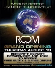 click to see World�s Biggest Uni Night Thursdays at  Room six eight zero  Grand Opening Thursday August 13 Present this invite between 8pm and 10pm to receive Free Entry & 2 Free Drinks Valid �til September 10, 2009  www.myspace.com/worldsbiggestuninight