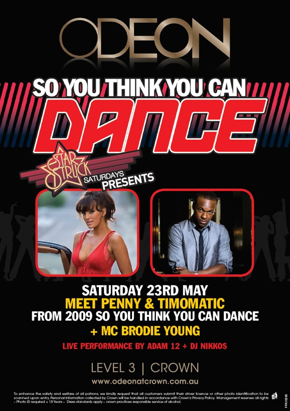ODEON  So You Think You Can Dance  Star Struck Saturdays Presents  Saturday 23rd May Meet Penny & Timomatic from 2009 So You Think You Can Dance +MC Brodie Young  Live performance by Adam 12 + DJ Nikkos  LEVEL 3 | CROWN www.odeonatcrown.com.au  To enhance the safety and welfare of all patrons, we kindly request that all customers submit their drivers licence or other photo identification to be scanned upon entry. Personal information collected by Crown will be handled in accordance with Crown's Privacy Policy. Management reserves all rights - Photo ID required +18 Years - Dress standards apply - Crown practises responsible service of alcohol.