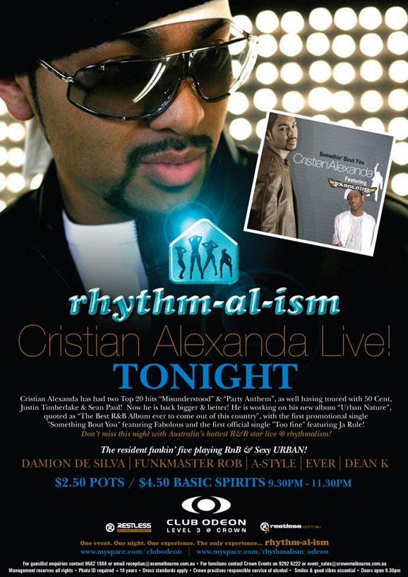"rhythm-al-ism Cristian Alexanda Live! Tonight Cristian Alexanda has had two Top 20 hits ""Misunderstood"" & ""Party Anthem"", as well as having toured with 50 Cent, Justin Timberlake & Sean Paul! Now he is back bigger & better! He is working on his new album ""Urban Nature"", quoted as ""The best R&B Album ever to come out of this country"", with the first promotional single ""Something Bout You"" featuring Fabolous and the first official single ""Too fine"" featuring Ja Rule! Don't miss this night with Australia's hottest R&B star live @ rhythmalism!  The resident funkin' five playing RnB & sexy URBAN! Damion de Silva 