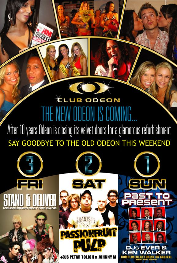 Club Odeon  The new Odeon is coming  After 10 years Odeon is closing its velvet doors for a glamorous refurbishment  Say goodbye to the old Odeon this weekend  3 Fri Stand & Deliver Melbourne's best '80s band  2 Sat Passionfruit Pulp +DJs Petar Tolich & Johnny M  3 Sun Past to Present DJs Ever & Ken Walker Complimentary drink on arrival before 12am