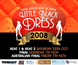 Who looks best in their Litte Black Dress 2008 Heat 1 & Heat 2 Saturday 25th Oct Final Saturday 1st Nov Australian Final Friday 7th Nov Toni & Guy Dirty Dog VIP Body Bronze FRM Model Management