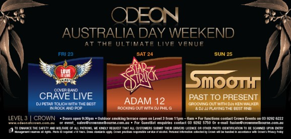 ODEON Australia Day Weekend At the ultimate live venue  Fri 23 Love it Live Fridays Cover Band CRAVE LIVE DJ Petar Tolich with the best in rock and pop  Sat 24 Star Struck ADAM 12 Rocking out with DJ Phil G  Sun 25 Smooth PAST TO PRESENT Grooving out with DJs Ken Walker & DJ JJ playing the best RnB  LEVEL 3 | CROWN www.odeonatcrown.com.au • Doors open 9:30pm • Outdoor smoking terrace open on Level 3 from 11pm-6am • For functions contact Crown Events on 03 9292 6222 or event_sales@crownmelbourne.com.au • For Guestlist enquiries contact 9292 5750 or Email odeon@crownmelbourne.com.au To enhance the safety and welfare of all patrons, we kindly request that all customers submit their drivers licence or other photo identification to be scanned upon entry Management reserves all rights. Photo ID required +18 Years. Dress standards apply. Crown practises responsible service of alcohol. Personal information collected by Crown will be handled in accordance with Crown's Privacy Policy