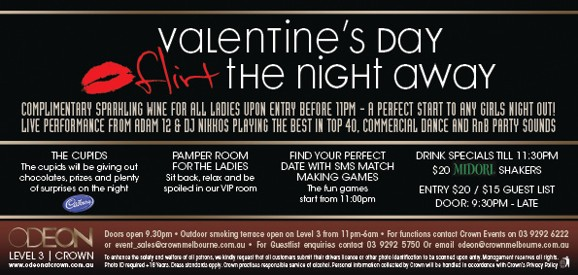 Valentine's Day Flirt the night away  Complimentary sparkling wine for all ladies upon entry before 11pm - A perfect start to any girls night out! Live performances from Adam 12 & DJ Nikkos playing the best in top 40, commercial dance and RnB Party sounds  The Cupids The cupids will be giving out chocolates, prizes and plenty of surprises on the night Cadbury  Pamper Room for the Ladies Sit back, relax and be spoilt in our ViP room  Find Your Perfect Date With SMS Match Making Games The fun games start from 11:00pm  Drink Specials 'til 11:30pm $20 Midori Shakers Entry $20/$15 guest list Door: 9.30pm - late  ODEON LEVEL 3 | CROWN www.odeonatcrown.com.au Doors open 9:30pm • Outdoor smoking terrace open on Level 3 from 11pm-6am • For functions contact Crown Events on 03 9292 6222 or event_sales@crownmelbourne.com.au • For Guestlist enquiries contact 9292 5750 or Email odeon@crownmelbourne.com.au To enhance the safety and welfare of all patrons, we kindly request that all customers submit their drivers licence or other photo identification to be scanned upon entry Management reserves all rights. Photo ID required +18 Years. Dress standards apply. Crown practises responsible service of alcohol. Personal information collected by Crown will be handled in accordance with Crown's Privacy Policy