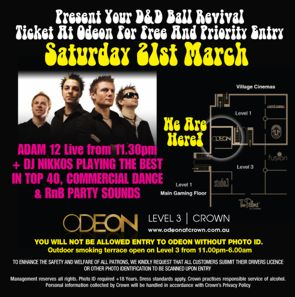 CLICK TO SEE A LARGER VERSION  Present Your D&D Ball Revival Ticket At Odeon For Free And Priority Entry Saturday 21st March  Adam 12 Live from 11.30pm + DJ Nikkos playing the best in top 40, commercial dance & RnB party sounds  Crown Map  ODEON LEVEL 3 | CROWN www.odeonatcrown.com.au  YOU WILL NOT BE ALLOWED ENTRY TO ODEON WITHOUT PHOTO ID. Outdoor smoking terrace open on Level 3 from 11.00pm-6.00am  To enhance the safety and welfare of all patrons, we kindly request that all customers submit their drivers licence or other photo identification to be scanned upon entry.  Management reserves all rights. Photo ID required +18 Years. Dress standards apply. Crown practises responsible service of alcohol. Personal information collected by Crown will be handled in accordance with Crown's Privacy Policy.