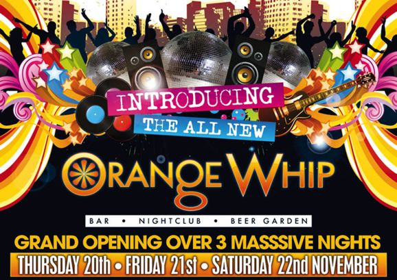 Introducing the all new Orange Whip  Bar • Nightclub • Beer Garden  Grand Opening over 3 masssive nights  Thursday 20th • Friday 21st • Saturday 22nd November