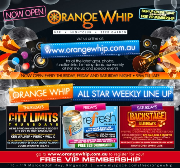 Now Open  Orange Whip Bar • Nightclub • Beer Garden  Sign up online today and receive your Free VIP Membership  visit us online at www.orangewhip.com.au  for all the latest goss, photos function info, birthday deals, our weekly all star line up and special events  Now Open every Thursday, Friday and Saturday night • 9pm 'til late  Orange Whip All Star Weekly Line Up  Thursdays City Limits Thursdays We're bringing Melbourne's biggest city DJs to your backyard! Each and every Thursday introducing DJs Ken Walker • Piero • Will C Plus awesome City Limit drink specials including $6 Jager Bombs • $6 Vodka Energy all night! Doors open 9pm 'til late  Fridays refresh Fridays The Whip goes live each and every Friday Metrik live on stage from 10pm Simply arrive with you and your best buddy before 10pm, pay the covercharge and receive a free $28 drinkcard  Saturdays Backstage Saturdays Expect the unexpected, prepare to be pampered like never before! Join our resident DJs Paul Bell & Mykey B pumping out the perfect blend of commercial dance RnB, house and a touch of retro Plus enjoy $6 Midori Illusion shakers all night Doors open 9pm 'til late  management reserves all rights • 18+ photo id required • terms & conditions apply • neat casual dress code applies  go to www.orangewhip.com.au to register for your Free VIP Membership  115-119 Maroondah Hwy, Ringwood | www.myspace.com/theorangewhip