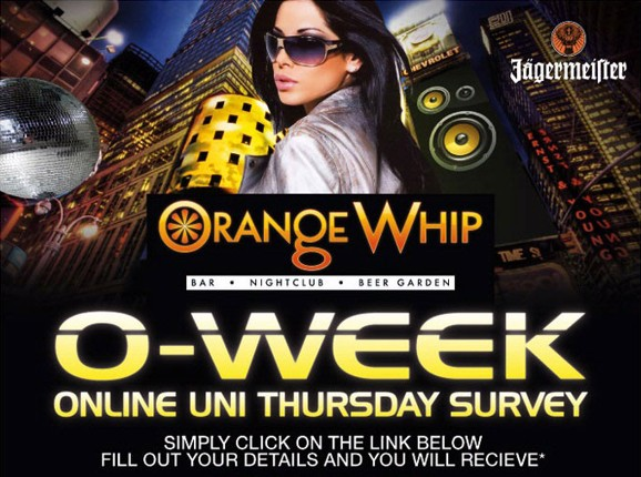 Jagermeister Orange Whip Bar • Nightclub • Beer Garden O-Week Online Uni Thursday Survey Simply click on the link below fill out your details and you will receive*