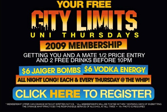 Your free City Limits Uni Thursdays 2009 Membership Getting you and a mate 1/2 price entry and 2 free drinks before 10pm $6 Jaiger Bombs - $6 Vodka Energy All night long! Each & Every Thursday @ The Whip!  Click here to register  *Membership offer can change without written notice - All memberships will be posted within 7 working days of submitting The Orange Whip practices responsible service of alcohol at all times - 18+ photo ID required