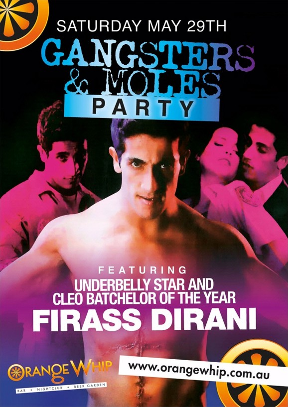 Saturday May 29th  Gangsters & Moles Party  Featuring Underbelly Star and Cleo Batchelor of the Year  Firass Dirani  Orange Whip Bar - Nightclub - Beer Garden  www.orangewhip.com.au