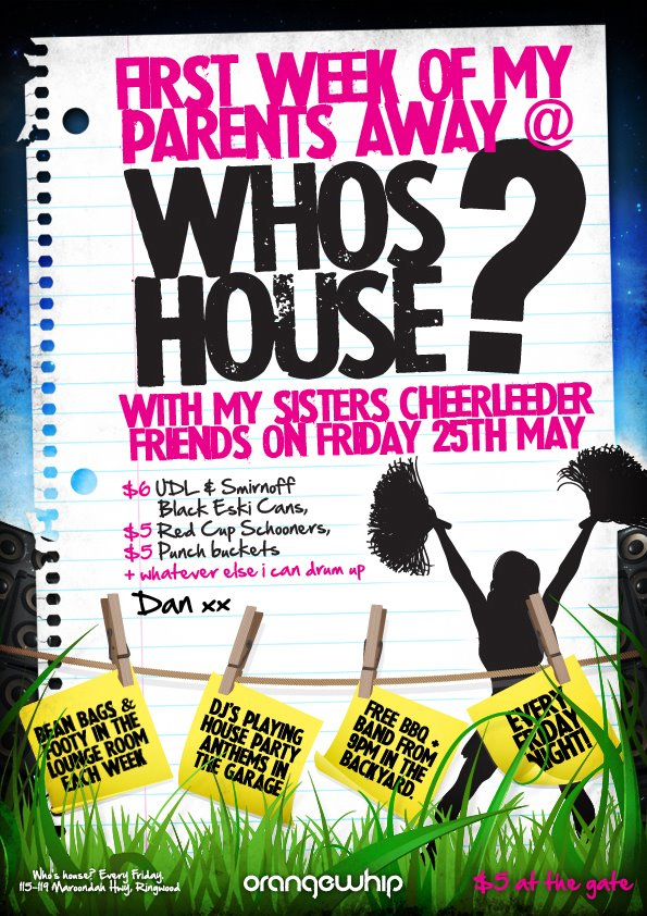 First Week of My Parents Away @  Whose House?  With My Sisters Cheerleader Friends on Friday 25th May  $6 UDL & Smirnoff Black Eski Cans, $5 Red Cup Schooners, $5 Punch Buckets + Whatever else I can drum up Dan xx  Bean Bags & Footy in the Lounge Room Each Week  DJs Playing House Party Anthems in The Garage  Free BBQ + Band From 9pm in the Backyard  Every Friday Night  Who's House? Every Friday  115-119 Maroondah Hwy, Ringwood  orangewhip  $5 at the gate