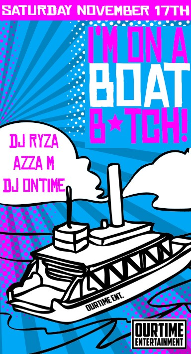 Saturday November 17th  I'm on a Boat B*tch  DJ Ryza Azza M DJ Ontime  OurTime Entertainment