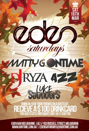 OurTime Ent presents  Sat 16th Mar  Eden Saturdays  Matty G | Ontime DJ Ryza | Azz Luke Saunders  Bring in 10 of your friends on a guestlist Receive a $100 Drinkcard For Guestlist/Birthdays SMS 0411 630 730  Eden Bar Melbourne: Lvl1/163 Russell St Melbourne www.ourtime.com.au