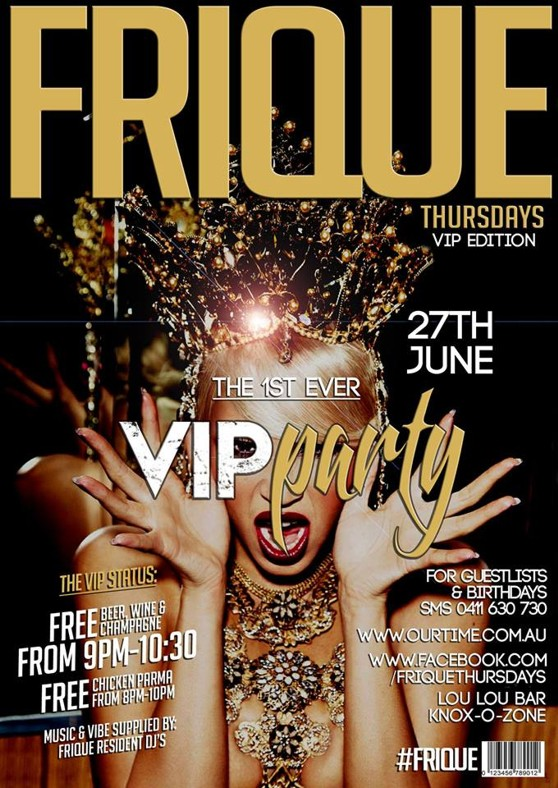 Frique Thursdays VIP Edition  27th June  The 1st Ever VIP Party  The VIP Status: FREE Beer, wine & champagne From 9pm-10:30 FREE Chicken Parma from 8pm-10pm  Music & vibe supplied by: Frique resident DJs  For Guestlists & Birthdays SMS 0411 630 730  www.ourtime.com.au  www.facebook.com/friquethursdays  Lou Lou Bar, Knox Ozone  #Frique