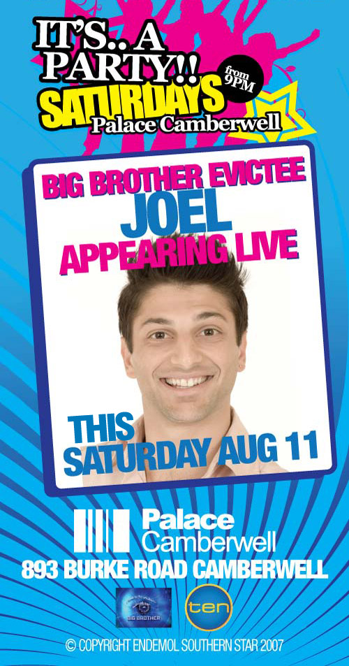 It's.. a Party!! Saturdays from 9pm Palace Camberwell  Big Brother Evictee Joel Appearing Live this Saturday August 11  Palace Camberwell 893 Burke Road Camberwell www.palacecamberwell.com.au  Big Brother  ten  © Copyright Endemol Southern Star 2007