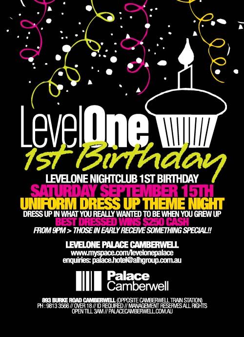 LevelOne 1st Birthday LevelOne Nightclub 1st Birthday Saturday September 15th Uniform dress up theme night Dress up in what you really wanted to be when you grew up Best dressed wins $250 cash From 9pm>Those in early receive something special!!  LevelOne Palace Camberwell www.myspace.com/levelonepalace enquiries: palace.hotel@alhgroup.com.au  Palace Camberwell  893 Burke Road Camberwell (opposite Camberwell Train Station) Ph: 9813 3566 // Over 18 // ID required // Management reserves all rights Open 'til 3am // www.palacecamberwell.com.au