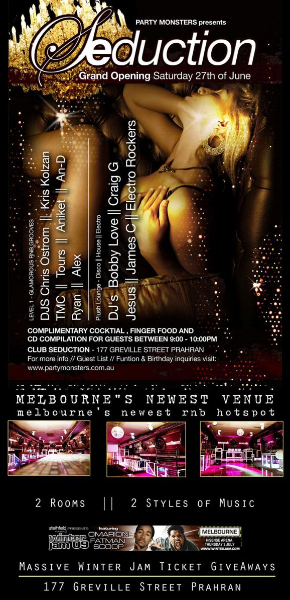 Party Monsters presents  Seduction  Grand Opening Saturday 27th of June  Level 1 - Glamorous RnB Grooves DJs Chris Ostrom || Kris Kolzan TMC || Tours || Aniket || An-D Ryan || Alex  Plush Lounge - Disco || House || Electro DJs Bobby Love || Craig G Jesus || James C || Electro Rockers  Complimentary cocktail, finger food and CD compilation for guests between 9:00 - 10:00pm  Club Seduction - 177 Greville Street Prahran For more info // Guest List // Function & Birthday inquiries visit: www.partymonsters.com.au  Melbourne's Newest Venue Melbourne's newest RnB hotpsot  2 Rooms || 2 Styles of Music  Strathfield presents winter jam 09 featuring Omarion Fatman Scoop Melbourne Hisense Arena Thursday 2 July www.winterjam.com  Massive Winter Jam Ticket GiveAways  177 Greville Street Prahran