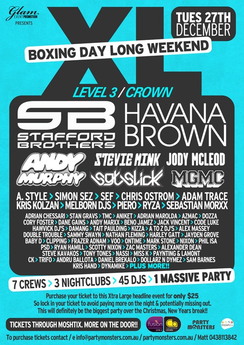 Glam Event Promotion Presents  XL Boxing Day Long Weekend Tues 27th December Level 3/Crown  Stafford Brothers  Havana Brown  Andy Murphy Stevie Mink Jody McLeod Sgt Slick MGMC  A-Style, Simon Sez, Sef, Chris Ostrom, Adam Trace Kris Kolzan, Melborn DJs, Piero, Ryza, Sebastian Morxx  plus up to 50 of Melbourne's finest local DJs  & crews > 3 nightclubs > 45 DJs > 1 Massive Party  Purchase your ticket to this Xtra Large headline event for only $25 So lock in your ticket to avoid paying more on the night & potentially missing out. This will definitely be the biggest party over the Christmas, New Year break!  Tickets through Moshtix. More on the door!! Fusion Co Party Monsters Moshtix  To purchase tickets contact / e info@partymonsters.com.au / partymonsters.com.au / Matt 0438113842