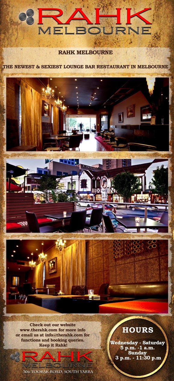 Rahk Melbourne  Rahk Melbourne  The Newest & Sexiest Lounge Bar Restaurant in Melbourne  check outour website www.therahk.com for more info or Email us at info@therahk.com for functions and booking queries. Keep it Rahk!  Hours Wednesday-Saturday 5pm-1am Sunday 3pm-11.30pm  Rahk Melbourne 306 Toorak Road, South Yarra