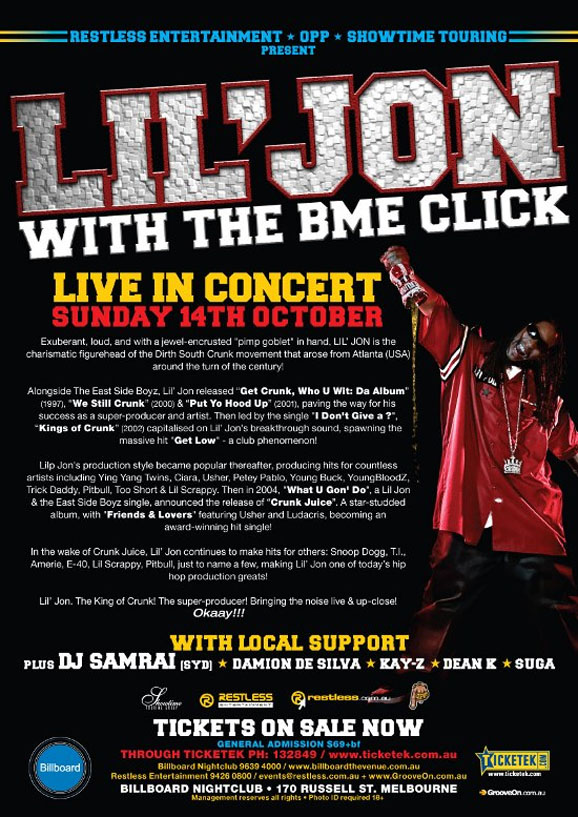 "Restless Entertainment • OPP • Showtime Touring Present  Lil' Jon With the BME Click  Live in concert Sunday 14th October  Exuberant, loud, and with a jewel-encrusted ""pimp goblet"" in hand, Lil' Jon is the charismatic figurehead of the Dirth South Crunk movement that arose from Atlanta (USA) around the turn of the century!  Alongside The East Side Boyz, Lil' Jon released ""Get Crunk, Who U Wit: Da Album"" (1997), ""We Still Crunk"" (2000) & ""Put Yo Hood Up"" (2001), paving the way for his success as a super-producer and artist. Then led by the single ""I Don't Give a..."", ""Kings of Crunk"" (2002) capitalised on Lil' Jon's breakthrough, spawning the massive hit ""Get Low"" - a club phenomenon!  Lil' Jon's production style became popular thereafter, producing hits for countless artists including Ying Yang Twins, Ciara, Usher, Petey Pablo, Young Buck, YoungBloodZ, Trick Daddy, Pitbull, Too Short & Lil Scrappy. Then in 2004, ""What U Gon' Do"", a Lil Jon & the East Side Boyz single, announced the release of ""Crunk Juice"". A star-studded album, with ""Friends & Lovers"" featuring Usher and Ludacris, becoming an award-winning hit single!  In the wake of Crunk Juice, Lil' Jon continues to make hits for others: Snoop Dogg, T.I., Amerie, E-40, Lil Scrappy, Pitbull; just to name a few, making Lil' Jon one of today's hip hop production greats!  Lil' Jon. The king of crunk! The super-producer! Bringing the noise live & up-close. Okaay!!!  With local support Plus DJ Samrai (Syd) • Damion de Silva • Kay-Z • Dean K • Suga  Restless Entertainment  restless.com.au  Tickets on Sale now General Admission $69+bf  Billboard  Though Ticketek Ph: 132849 / www.ticketek.com.au Billboard Nightclub 9639 4000 / www.billboardthevenue.com.au Restless Entertainment 94260800 / events@restless.com.au - www.GrooveOn.com.au Billboard Nightclub • 170 Russell St. Melbourne Management reserves all rights • Photo ID required 18+  Ticketek www.ticketek.com.au  www.GrooveOn.com.au"