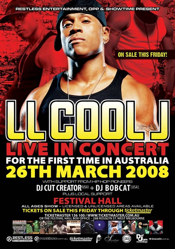 Restless Entertainment, OPP & Showtime present  On sale this Friday!  LL Cool J Live in concert For the first time in Australia 26th March 2008  with support from Hip Hop pioneers DJ Cut Creator (USA) + DJ Bobcat (USA) Plus local support  Festival Hall All ages show - licensed & unlicensed areas available  Tickets on sale this Friday through Ticketmaster Ticketmaster 136 100 / www.ticketmaster.com.au or the Festival Hall Box Office - 288 Rosslyn St. West Melbourne  Restless Entertainment  www.restless.com.au  Ticketmaster  Showtime  OPP  Def Jam recordings  GrooveOn.com.au