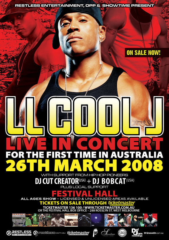 Restless Entertainment, OPP & Showtime present  On sale now!  LL Cool J Live in concert For the first time in Australia 26th March 2008  with support from Hip Hop pioneers DJ Cut Creator (USA) + DJ Bobcat (USA) Plus local support  Festival Hall All ages show - licensed & unlicensed areas available  Tickets on sale now through Ticketmaster Ticketmaster 136 100 / www.ticketmaster.com.au or the Festival Hall Box Office - 288 Rosslyn St. West Melbourne  Restless Entertainment  www.restless.com.au  Ticketmaster  Showtime  OPP  Def Jam recordings  GrooveOn.com.au