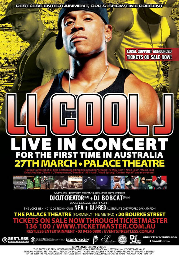 Restless Entertainment, OPP & Showtime present  Local support announced Tickets on sale now!  LL Cool J Live in concert For the first time in Australia 27th March � Place Theatre  Hip Hop's greatest of all time performing all his hits including �Around The Way Girl�, �I Need Love�, �Mama Said Knock You Out�, �Doin� It�, �Phenomenon�, �Paradise�, �All I Have�, �Head Sprung�, �Control Myself� and many more!  with support from Hip Hop pioneers DJ Cut Creator (USA) + DJ Bobcat (USA) And local support The Voice Behind 1200 Techniques NFA + DJ J-Red Australia's Only World DJ Champion  The Palace Theatre (formerly the Metro) � 20 Bourke Street  Tickets on sale now through Ticketmaster 136 100 / www.ticketmaster.com.au Restless Entertainment � 03 9426 0800 / events@www.restless.com.au  New date � New venue This show has been moved one day and is now @ The Palace. All Festival Hall tickets are valid. Persons holding Festival Hall �Floor� or �Balcony� tickets will receive a ticket to the official afterparty + express entry into the palace concert � 18+ only event � Refunds or exchanges can be made through Ticketmaster  Restless Entertainment  www.restless.com.au  Ticketmaster  OPP  Showtime  Def Jam recordings  urbanflavours.com  GrooveOn.com.au