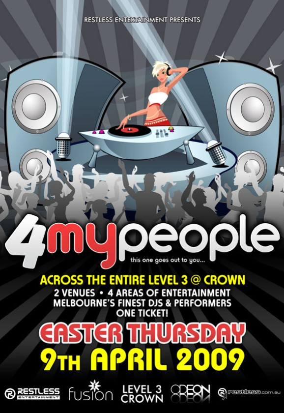 Restless Entertainment Presents  4 my people this one goes out to you...  Across the entire Level 3 @ Crown 2 Venues • 4 Areas of Entertainment Melbourne's Finest DJs & Performers One ticket!  Easter Thursday 9th April 2009  Restless Entertainment  fusion  Level 3 Crown  Odeon  restless.com.au
