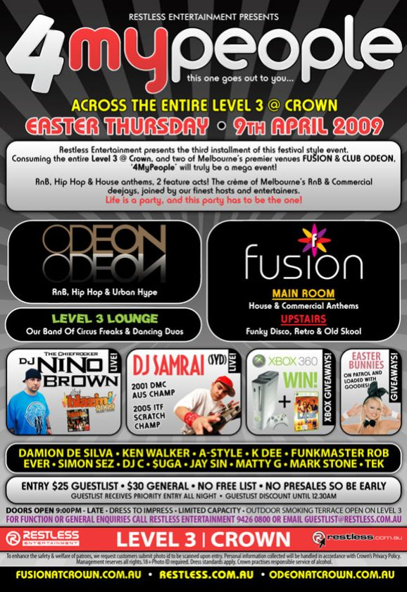 Restless Entertainment Presents  4 my people this one goes out to you...  Across the entire Level 3 @ Crown Easter Thursday • 9th April 2009  Restless Entertainment presents the third installment of this festival style event.  Consuming the entire Level 3 @ Crown and two of Melbourne's premier venues FUSION & CLUB ODEON, '4MyPeople' will truly be a mega event!  RnB, Hip Hop & House anthems, 2 feature acts! The creme of Melbourne's RnB & Commercial deejays, joined by our finest hosts and entertainers.  Life is a party, and this party has to be the one!  Odeon RnB, Hip Hop & Urban Hype  Fusion Main Room House & Commercial Anthems Upstairs Funky Disco, Retro & Old Skool  Level 3 Lounge Our Band Of Circus Freaks & Dancing Duos  The Chiefrocker DJ Nino Brown Live Blazin 2009  DJ Samrai (SYD) Live 2001 DMC Aus Champ 2005 ITF Scratch Champ  Xbox 360 Win! Xbox giveaways  Easter Bunnies on patrol and loaded with goodies!  DJs Damion De Silva • Ken Walker • A-Style • K Dee • Funkmaster Rob Ever • Simon Sez • DJ C • $uga • Jay Sin • Matty G • Mark Stone • Tek  Entry $25 Guestlist • $30 General • No Free List • No Presales So Be Early Guestlist receives priority entry all night • Guestlist discount until 12.30am  Doors Open 9:00PM - Late • Dress to Impress • Limited Capacity • Outdoor smoking terrace open on Level 3 For function or general enquiries call Restless Entertainment 9426 0800 or Email guestlist@restless.com.au  Restless Entertainment  Level 3 | Crown  restless.com.au  To enhance the safety & welfare of patrons, we request customers submit photo id to be scanned upon entry. Personal information collected by Crown will be handled in accordance with Crown's Privacy Policy. Management reserves all rights. 18+ Photo ID required. Dress standards apply. Crown practises responsible service of alcohol.  fusionatcrown.com.au • restless.com.au • odeonatcrown.com.au