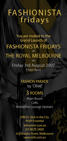 Fashionista fridays  You are invited to the Grand Launch of Fashionista Fridays at The Royal Melbourne on Friday 3rd August 2007 From 9pm  Fashion Parade by 'Olive' 3 rooms Main Room Cells Medallion Lounge Upstairs  Dress: Slick in the City RSVP Essential info@rmh.com.au 03 9629 2400 629 Bourke Street, Melbourne www.rmh.com.au