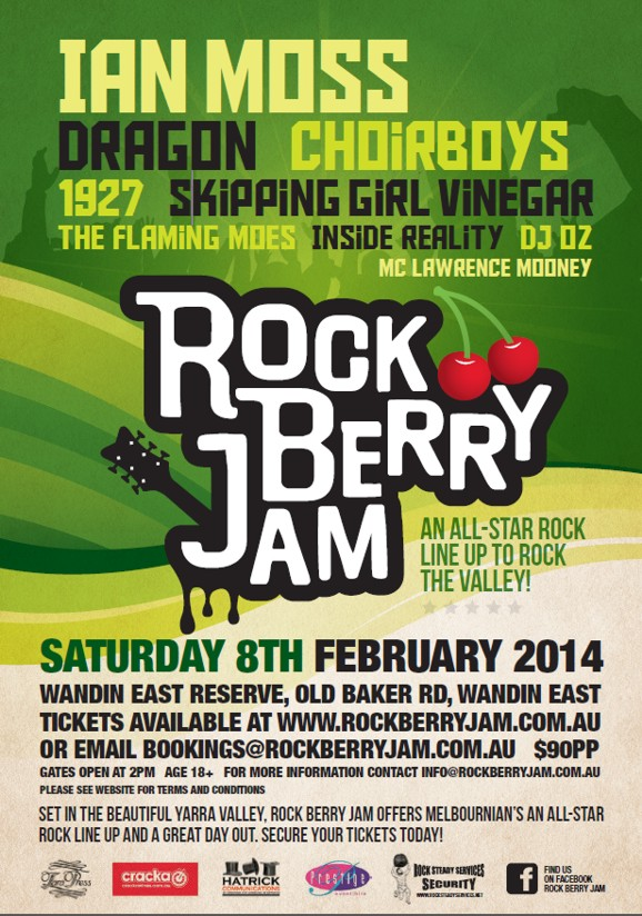 Ian Moss Dragon Choirboys 1927 Skipping GIrl Vinegar The Flaming Moes Inside Reality DJ Oz MC Lawrence Mooney  Rock Berry Jam  An all-star rock line up to rock the valley!  Saturday 8th February 2014  Wandin East Reserve, Old Baker Rd, Wandin East Tickets Available at www.RockBerryJam.com.au or Email bookings@rockberryjam.com.au $90pp Gates open at 2pm Age 18+ For More Information contact info@rockberryjam.com.au Please see website for terms and conditions Set in the Beautiful Yarra Valley, Rock Berry Jam offers Melbournian's an all-star rock line up and a great day out. Secure your tickets today!