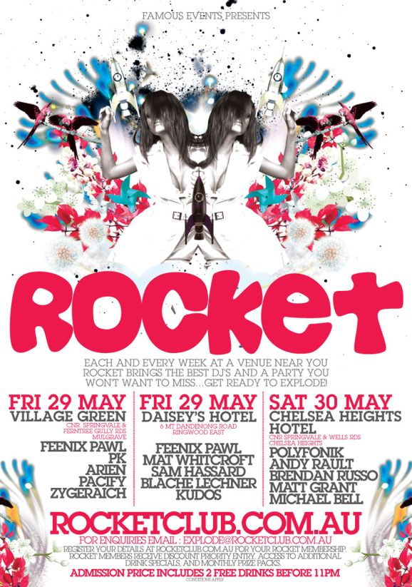 Famous Events presents  Rocket  Each and every week at a venue near you Rocket brings the best DJs and a party you won't want to miss... Get ready to explode!  Fri 29 May Village Green Cnr Springvale & Ferntree Gully Rds Mulgrave Feenix Pawl PK Arien Pacify Zygeraich  Fri 29 May Daisey's Hotel 6 Mt Dandenong Road Ringwood East Feenix Pawl Mat Whitcroft Sam Hassard Blache Lechner Kudos  Sat 30 May Chelsea Heights Hotel Cnr Springvale & Wells Rds Chelsea Heights Polyfonik Andy Rault Brendan Russo Matt Grant Michael Bell  rocketclub.com.au For enquiries Email explode@rocketclub.com.au  Register your details at Rocketclub.com.au for your Rocket Membership. Rocket members receive discount priority entry, access to additional drink specials, and monthly prize packs.  Admission Price includes 2 free drinks before 11pm conditions apply