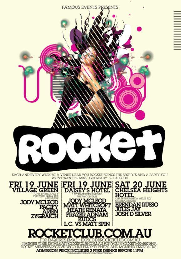 Famous Events presents  Rocket  Each and every week at a venue near you Rocket brings the best DJs and a party you won't want to miss... Get ready to explode!  Fri 19 June Village Green Cnr Springvale & Ferntree Gully Rds Mulgrave Jody Mcleod Pacify Arien Zygraich  Fri 12 June Daisey's Hotel 6 Mt Dandenong Road Ringwood East Jody McLeod Matt Whitcroft Heath Renata Frazer Asnam Kudos LC vs Matt Spin  Sat 13 June Chelsea Heights Hotel Cnr Springvale & Wells Rds Chelsea Heights Brendan Russo Jules Jay Josh D Silva  rocketclub.com.au For enquiries Email explode@rocketclub.com.au  Register your details at Rocketclub.com.au for your Rocket Membership. Rocket members receive discount priority entry, and monthly prize packs.  Admission Price includes 2 free drinks before 11pm conditions apply. see rocketclub.com.au for details