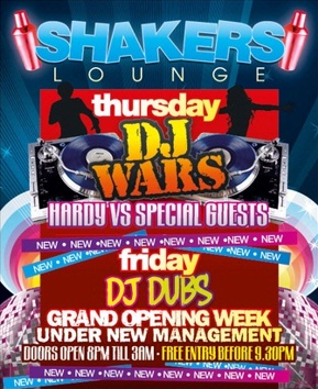 Shakers Lounge  Thursday DJ WARS Hardy vs Special Guests  New - New - New - New - New - New - New  Friday DJ Dubs  Grand Opening Week Under New Management Doors open 8pm 'til 3am - Free entry before 9.30pm  New - New - New - New - New - New - New