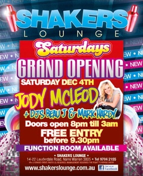 Shakers Lounge  Saturdays Grand Opening Saturday Dec 4th  Jody McLeod +DJs Beau J & Mark Hardy Doors open 8pm 'til 3am Free Entry before 9.30pm Function Room Available  Shakers Lounge 14-22 Lauderdale Road, Narre Warren 3805 - Tel 9704 2155 18+ Photo ID required. Management reserves the right to refuse entry  www.shakerslounge.com.au Find us on Facebook