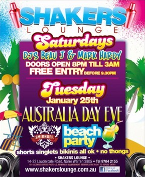 Shakers Lounge  Saturdays DJs Beau J & Mark Hardy Doors open 8pm 'til 3am Free Entry before 9.30pm  Tuesday January 25th Australia Day Eve beach party  shorts singlets bikinis all ok - no thongs  Shakers Lounge 14-22 Lauderdale Road, Narre Warren 3805 - Tel 9704 2155 18+ Photo ID required. Management reserves the right to refuse entry  www.shakerslounge.com.au find us on Facebook