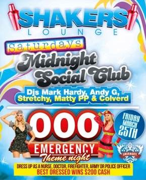 Shakers Lounge  Saturdays Midnight Social Club DJs Mark Hardy, Andy G Stretchy, Matty PP & Colverd  000 Emergency Theme Night Friday March 25th  Dress up as a nurse, doctor, firefighter, army or police officer Best Dressed Wins $200 Cash