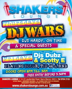 Shakers Lounge  Thursdays DJ WARS DJs Hardy, On Time & Special Guests  Fridays DJ Dubs & Scotty E Playing House, Top 40 & RnB  Doors open 8pm 'til 3am Free entry before 9.30pm  Shakers Lounge - 14-22 Lauderdale Road, Narre Warren 3805 - Tel 9704 2155 18 Pool tables - Amusement Machines - 18+ Photo ID required. Management reserves the right to refuse entry  www.shakerslounge.com.au find us on facebook