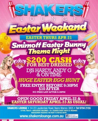Shakers Lounge  Easter Weekend Easter Thurs Apr 21  Smirnoff Easter Bunny Theme Night  $200 Cash for best dressed  DJs Hardy, Andy G & OnTime  Huge Easter Egg Hunt  Free Entry Before 9.30pm $10 After No Free List After 9:30pm  Open Good Friday April 22 & Easter Saturday April 23 As Usual!  Shakers Lounge - 14-22 Lauderdale Road, Narre Warren 3805 - Tel 9704 2155 18 Pool tables - Amusement Machines - 18+ Licensed Event Photo ID required. Management reserves the right to refuse entry  www.shakerslounge.com.au  find us on facebook