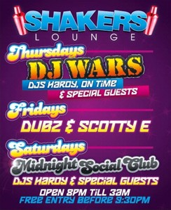 Shakers Lounge  Thursdays DJ WARS DJs Hardy, On Time & Special Guests  Fridays Dubz & Scotty E Playing House, Top 40 & RnB  Saturdays Midnight Social Club DJs Hardy & Spcial Guests  Open 8pm 'til 3am Free Entry Before 9.30pm