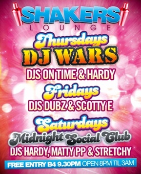Shakers Lounge   Thursdays DJ WARS DJs OnTime & Hardy   Fridays DJs Dubs & Scotty E   Saturdays Midnight Social Club DJs Hardy, Matty PP & Stretchy   Free entry b4 9.30pm / Open 8pm 'til 3am