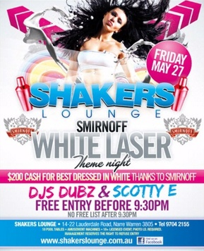 Friday May 27   Shakers Lounge   Smirnoff White Laser Theme Night $200 Cash For Best Dressed in White Thanks to Smirnoff DJs Dubz & Scotty E Free Entry Before 9:30pm No Free List After 9:30pm   Shakers Lounge - 14-22 Lauderdale Road, Narre Warren 3805 - Tel 9704 2155 18 Pool tables - Amusement Machines - 18+ Licensed Event Photo ID required. Management reserves the right to refuse entry   www.shakerslounge.com.au find us on facebook