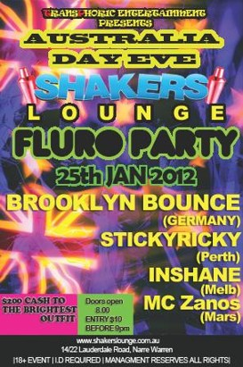Transforic Entertainment Presents Australia Day Eve  Shakers Lounge Fluro Party 25th Jan 2012  Brooklyn Bounce (Germany) StickyRicky (Perth) Inshane (Melb) MC Zanos (Mars)  $200 Cash to the Brightest Outfit Doors open 8.00 Entry $10 Before 9pm  www.shakerslounge.com.au 14-22 Lauderdale Road, Narre Warren  18+ Event | ID required | Management reserves all rights