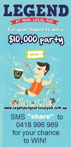 Legend at your local pub  For your chance to win a $10,000 party  enter  www.legendatyourlocalpub.com.au  SMS 'share' to 0418 996 969 for your chance to WIN!