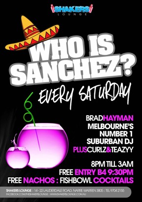 Shakers Lounge  Who is Sanchez? Every Saturday  Brad Hayman Melbourne's Number 1 Suburban DJ Plus Curlz & Teazyy  8pm 'til 3am Free Entry B4 9:30pm Free Nachos : Fishbowl Cocktails  Shakers Lounge: 14-22 Lauderdale Road, Narre Warren 3805 - Tel 9704 2155 www.facebook.com/theshakerslounge : www.shakerslounge.com.au